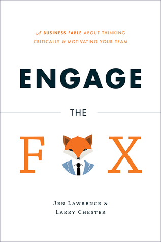 Engage the Fox A Business Fable about Thinking Critically and Motivating Your Team