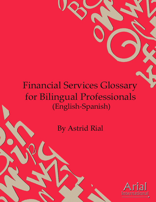 Financial Services Glossary for Bilingual Professionals in English and Spanish Astrid Rial