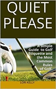 QUIET PLEASE: A Simple Guide to Golf Etiquette and the Most Common Rules of Golf.