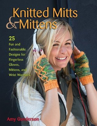 Knitted Mitts & Mittens 25 Fun and Fashionable Designs for Fingerless Gloves, Mittens, and Wrist Warmers