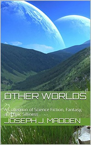 Other Worlds: A Collection of Science Fiction, Fantasy, and Epic Silliness