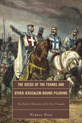 The Deeds of the Franks and Other Jerusalem-Bound Pilgrims The Earliest Chronicle of the First Crusades