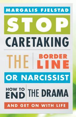 Stop Caretaking the Borderline or Narcissist: How to End the