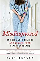 Misdiagnosed: One Woman's Tour of -And Escape From- Healthcareland