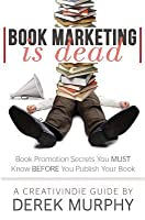 Book Marketing is Dead: Book Promotion Secrets You MUST Know BEFORE You Publish Your Book