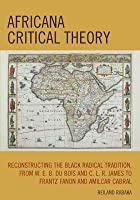 Africana Critical Theory: Reconstructing The Black Radical Tradition, From W. E. B. Du Bois And C. L. R. James To Frantz Fanon And Amilcar Cabral