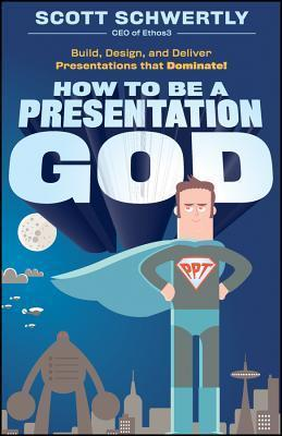 How to be a Presentation God  Build, Design, and Deliver Presentations that Dominate