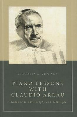 Piano Lessons with Claudio Arrau A Guide to His Philosophy and Techniques