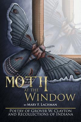 Moth at the Window: Poetry of Grover W. Clayton and Recollections of Indiana