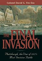 The Final Invasion: Plattsburgh, the War of 1812's Most Decisive Battle