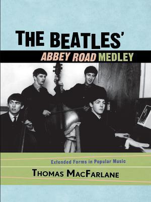 The Beatles Abbey Road Medley: Extended Forms in Popular Music  by  Thomas Macfarlane