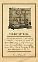 The Canary Book: Containing Full Directions for the Breeding, Rearing and Management of Canaries and Canary Mules; Cage Making; Formation of Canary Societies; Exhibition Canaries, Their Points and How to Breed Them; And All Other Matters Connected with...