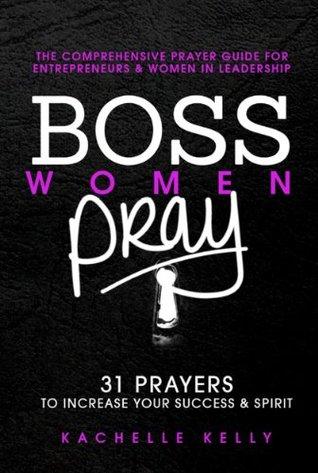 Boss Women Pray: 31 Prayer to Increase Your Success & Spirit: The Comprehensive Prayer Guide for Entrepreneurs & Women in Business