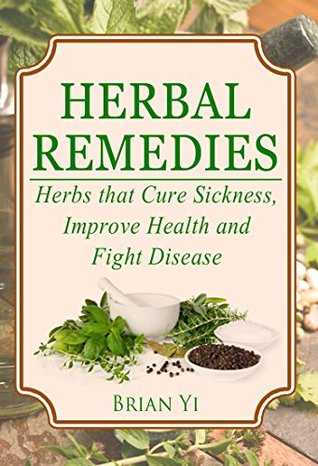 Herbal Remedies: Herbs that Cure Sickness, Improve Health and Fight Disease ( Herbal Medicine, Natural Cures, Herbs, Natural Medicine, Cure Ailments )