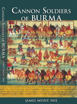 Cannon Soldiers of Burma: A Part of Burmese History Largely Unknown to Its Modern Peoples & the World