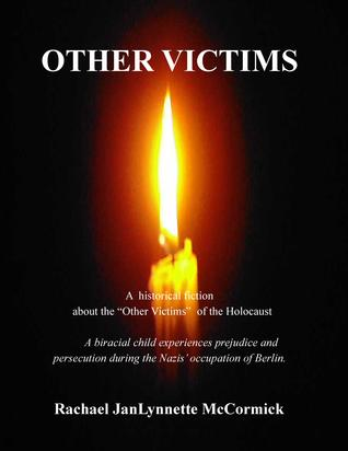 "Other Victims: A Historical Fiction about the ""Other Victims"" of the Holocaust. A Biracial Child Experiences Prejudice and Persecution During the Nazis' Occupation of Berlin"