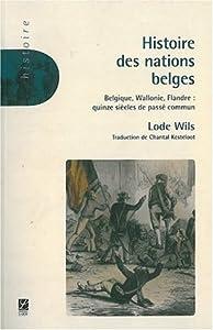 Histoire des nations belges. Belgique, Flandre, Wallonie : quinze siècles de passé commun