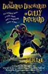 The Dangerous Discoveries of Gully Potchard by Julia     Lee