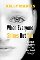 When Everyone Shines But You - Saying Goodbye To I'm Not Good Enough (The Shine Series, #1)