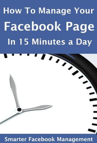 How to Manage Your Facebook Page in 15 Minutes a Day: Smarter Facebook Management