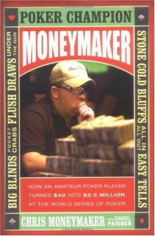 Moneymaker: How an Amateur Poker Player Turned $40 into $2.5 Million at the World Series of Poker
