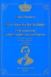 Der tragische König: Leben und Tod König Ludwigs II. von Bayern: die wahre Geschichte des letzten wirklichen Monarchen seines Jahrhunderts