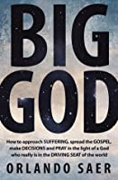 Big God: How to Approach Suffering, Spread the Gospel, Make Decisions and Pray in the Light of A God Who Really Is in the Driving Seat of the World