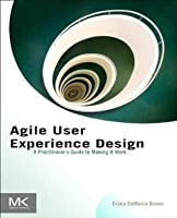 Agile User Experience Design: A Practitioner's Guide to Making It Work