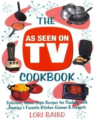 The As Seen On Tv Cookbook Delicious Home Style Recipes For Cooking With America S Favorite Kitchen Gizmos Gadgets By Lori Baird
