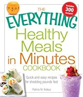 The Everything Healthy Meals In Minutes Cookbook: Quick-and-easy recipes for shedding pounds fast
