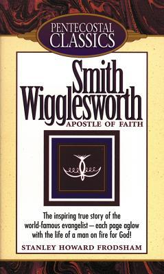 Smith Wigglesworth: Apostle Of Faith by Stanley H  Frodsham