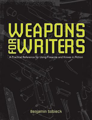 The Writer's Guide to Weapons: A Practical Reference for