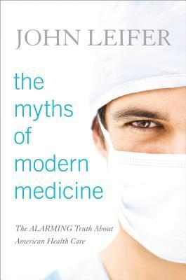 Myths of Modern Medicine: The Alarming Cb: The Alarming Truth about American Health Care