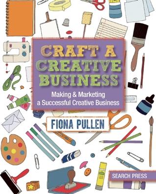 Craft a Creative Business: Making & Marketing a Successful Creative Business