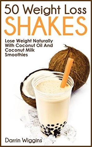 50 Weight Loss Shakes: Lose Weight Naturally With Coconut Oil And Coconut Milk Smoothies (Lose Weight Your Way Book 4)