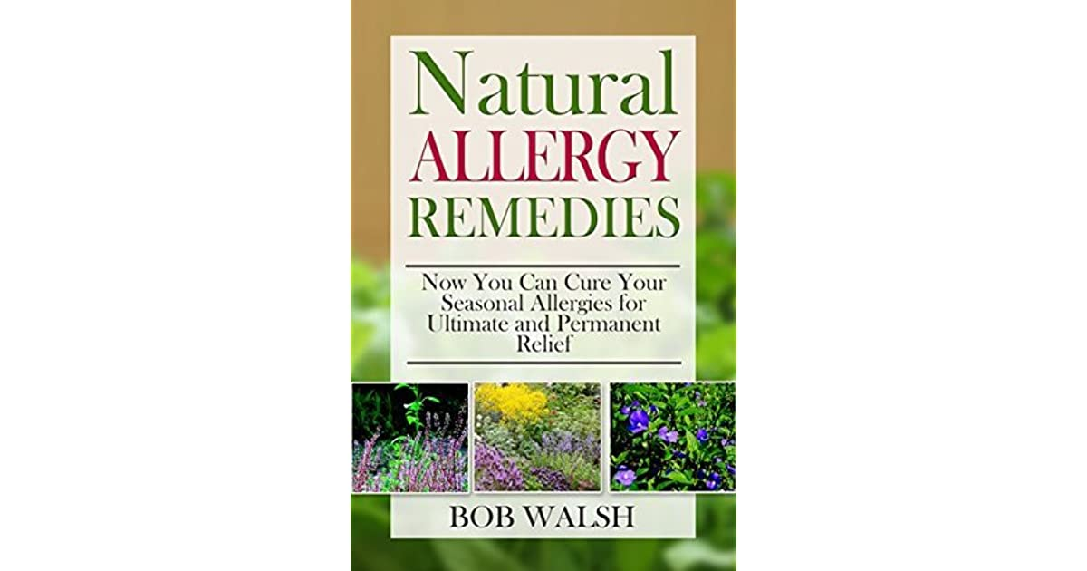 Allergy Relief: Natural Allergy Remedies – Now You Can Cure Your Seasonal  Allergies for Ultimate and Permanent Relief by Bob Walsh