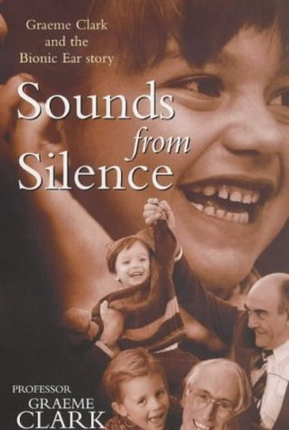Sounds from Silence Graeme Clark and the Bionic Ear Story