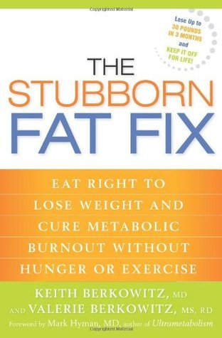 The Stubborn Fat Fix Eat Right to Lose Weight and Cure Metabolic Burnout without Hunger or Exercise