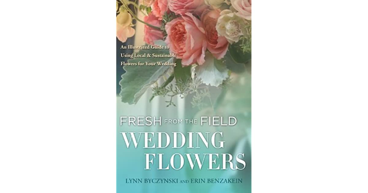 Fresh From The Field Wedding Flowers An Illustrated Guide To Using Local Sustainable Flowers For Your Wedding By Lynn Byczynski