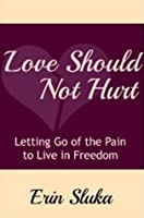 Love Should Not Hurt: Letting Go of the Pain to Live in Freedom after Abuse