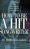 How to Be a Hit Songwriter: Polishing and Marketing Your Lyrics and Music