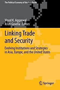 Linking Trade and Security: Evolving Institutions and Strategies in Asia, Europe, and the United States