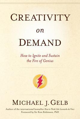 Creativity On Demand: How to Ignite and Sustain the Fire of Genius