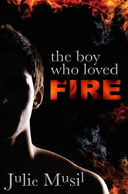 The Boy Who Loved Fire by Julie Musil