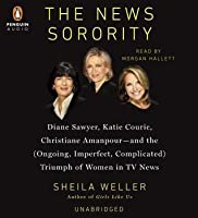 The News Sorority: Diane Sawyer, Katie Couric, Christiane Amanpour-and the (Ongoing, Imperfect, Com plicated) Triumph of Women in TV News