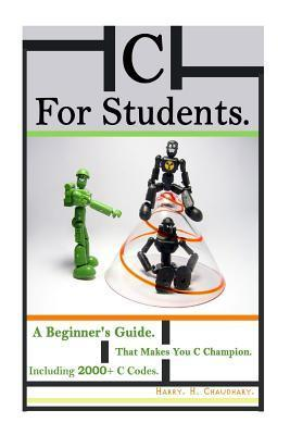 C for Students: A Beginners Guide That Makes You C Champion Including 2000+ C Codes. Harry H. Chaudhary