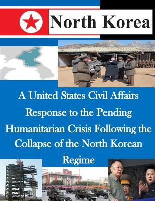 A United States Civil Affairs Response to the Pending Humanitarian Crisis Following the Collapse of the North Korean Regime