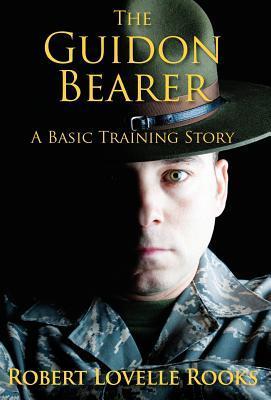 The Guidon Bearer: A Basic Training Story by Robert Lovelle Rooks