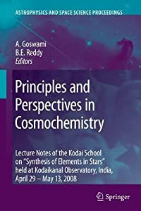 Principles and Perspectives in Cosmochemistry: Lecture Notes of the Kodai School on 'Synthesis of Elements in Stars' Held at Kodaikanal Observatory, India, April 29 - May 13, 2008
