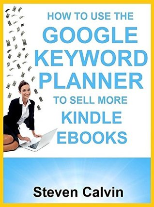 HOW TO USE THE GOOGLE KEYWORD PLANNER TO SELL MORE KINDLE EBOOKS: The ultimate beginner's guide to learning how you can use Google AdWords Keyword Planner to market, and KNOW which eBooks will sell!